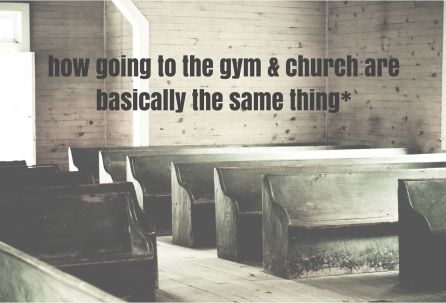 how going to the gym & church are basically the same thing*