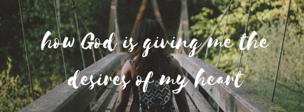 how God is giving me the desires of my heart